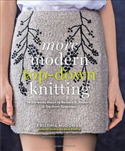 More Modern Top-Down Knitting : 24 Garments Based on Barbara G. Walkers 12 Top-Down Templates - McGowan, Kristina