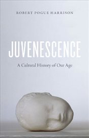 Juvenescence : A Cultural History of Our Age - Harrison, Robert Pogue