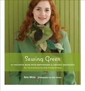 Sewing Green : 25 Projects Made with Repurposed and Organic Materials - White, Betz
