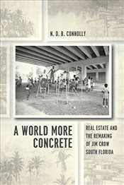 World More Concrete : Real Estate and the Remaking of Jim Crow South Florida - Connolly, N.d.b
