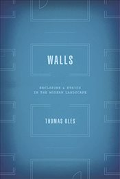 Walls : Enclosure and Ethics in the Modern Landscape - Oles, Thomas