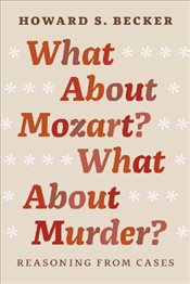 What About Mozart? What About Murder? : Reasoning from Cases - Becker, Howard S.