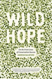 Wild Hope : On the Front Lines of Conservation Success - Balmford, Andrew
