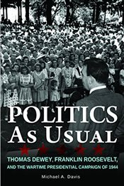 Politics as Usual : Thomas Dewey, Franklin Roosevelt, and the Wartime Presidential Campaign of 1944 - Davis, Michael A.