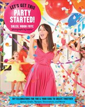 Lets Get This Party Started : DIY Celebrations for You and Your Kids to Create Together - Frye, Soleil
