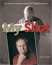 My Shot : The Very Best Interviews from Golf Digest Magazine - Yocom, Guy