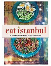 Eat Istanbul : A Journey to the Heart of Turkish Cuisine - Harris, Andy