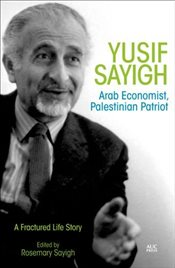 Yusif Sayigh : Arab Economist and Palestinian Patriot : A Fractured Life Story - Sayigh, Rosemary