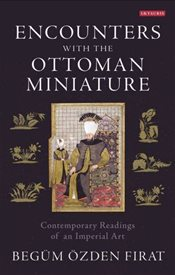 Encounters with the Ottoman Miniature : Contemporary Readings of an Imperial Art - Firat, Begum Ozden