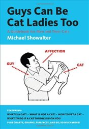Guys Can Be Cat Ladies Too : A Guidebook for Men and Their Cats - Showalter, Michael