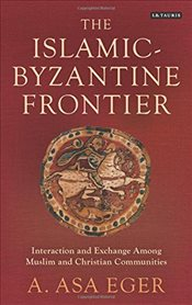 Islamic-Byzantine Frontier : Interaction and Exchange Among Muslim and Christian Communities - Eger, A. Asa