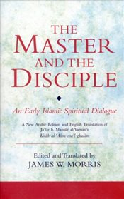 Master and the Disciple: An Early Islamic Spiritual Dialogue on Conversion Kitab Al-alim Wal-ghula - Morris, James