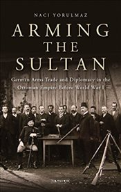 Arming the Sultan: German Arms Trade and Personal Diplomacy in the Ottoman Empire Before World War I - Yorulmaz, Naci