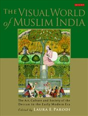 Visual World of Muslim India : The Art, Culture and Society of the Deccan in the Early Modern Era - Parodi, Laura