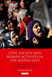 Civil Society and Women Activists in the Middle East : Islamic and Secular Organizations in Egypt - Krause, Wanda