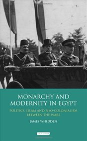 Monarchy and Modernity in Egypt : Politics, Islam and Neo-colonialism Between the Wars - Whidden, James