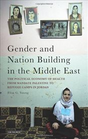 Gender and Nation Building in the Middle East: The Political Economy of Health from Mandate Palestin - Young, Elise G.