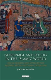 Patronage and Poetry in the Islamic World: Social Mobility and Status in the Medieval Middle East an - Sharlet, Jocelyn