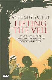 Lifting the Veil : Two Centuries of Travellers, Traders and Tourists in Egypt - Sattin, Anthony
