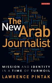 New Arab Journalist : Mission and Identity in a Time of Turmoil  - Pintak, Lawrence