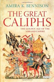 Great Caliphs : The Golden Age of the Abbasid Empire - Bennison, Amira K.