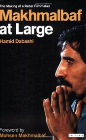 Mohsen Makhmalbaf at Large : The Making of a Rebel Filmmaker - Dabashi, Hamid