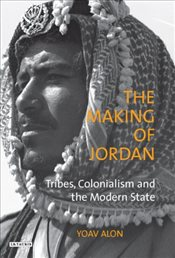 Making of Jordan : Tribes, Colonialism and the Modern State - Alon, Yoav