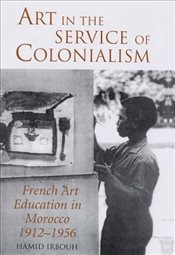 Art in the Service of Colonialism : French Art Education in Morocco, 1912-1956 - Irbouh, Hamid