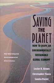 Saving the Planet : How to Shape an Environmentally Sustainable Global Economy - Brown, Lester R.