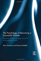 Psychology of Becoming a Successful Worker: Research on the Changing Nature of Achievement at Work - Uusiautti, Satu