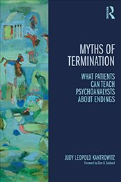 Myths of Termination : What Patients Can Teach Psychoanalysts About Endings - Kantrowitz, Judy Leopold