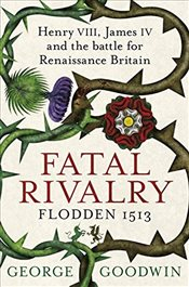 Fatal Rivalry, Flodden 1513 : Henry VIII, James IV and the Battle for Renaissance Britain - Goodwin, George