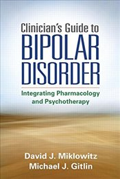 Clinicians Guide to Bipolar Disorder : Integrating Psychopharmacology and Psychotherapy - Miklowitz, David J.
