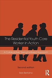 Residential Youth Care Worker in Action : A Collaborative, Strengths-Based Approach - Bertolino, Bob