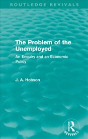 Problem of the Unemployed : An Enquiry and an Economic Policy - Hobson, J. A.