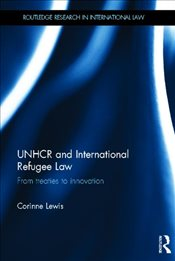 UNHCR and International Refugee Law : From Treaties to Innovation - Lewis, Corinne
