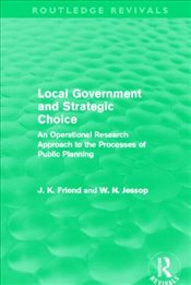 Local Government and Strategic Choice : An Operational Research Approach to the Processes of Public  - Friend, John