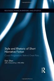Style and Rhetoric of Short Narrative Fiction : Covert Progressions Behind Overt Plots - Shen, Dan