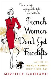 French Women Dont Get Facelifts : Aging with Attitude - Guiliano, Mireille