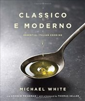 Classico E Moderno : Essential Italian Cooking - White, Michael