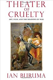 Theater of Cruelty : Art, Film, and the Shadows of War - Buruma, Ian