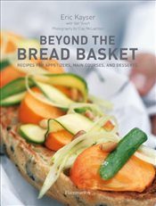 Beyond the Bread Basket : Recipes for Appetizers, Main Courses and Desserts - Kayser, Eric