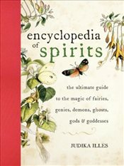 Encyclopedia of Spirits: The Ultimate Guide to the Magic of Fairies, Genies, Demons, Ghosts, Gods &  - Illes, Judika