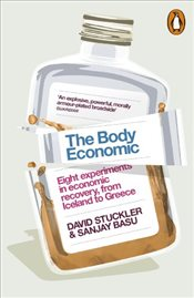 Body Economic: Eight Experiments in Economic Recovery, from Iceland to Greece - Stuckler, David
