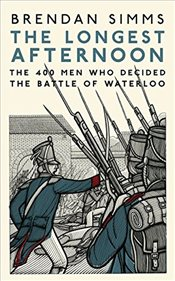 Longest Afternoon : The 400 Men Who Decided the Battle of Waterloo - Simms, Brendan
