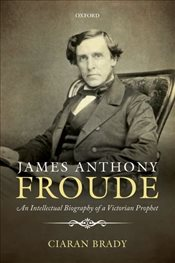 James Anthony Froude : An Intellectual Biography of a Victorian Prophet - Brady, Ciaran