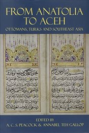 From Anatolia to Aceh : Ottomans, Turks, and Southeast Asia - Peacock, Andrew