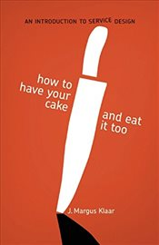How to Have Your Cake and Eat it too: An Introduction to Service Design - Klaar, J. Margus