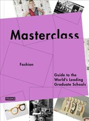 Masterclass : Fashion & Textiles : Guide to the Worlds Leading Graduate Schools - Szita, Jane
