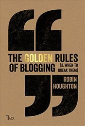 Golden Rules of Blogging (& When to Break Them): The Dos and Donts Every Blogger Needs to Know - Houghton, Robin